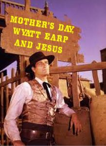 Mothers Day Wyatt Earp and Jesus